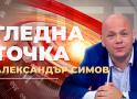 ГЛЕДНА ТОЧКА: Коментар на журналистът Александър Симов по актуалните теми на седмицата