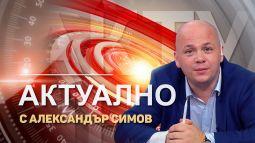 АКТУАЛНО ОТ ДЕНЯ с водещ АЛЕКСАНДЪР СИМОВ (15.09.2021)